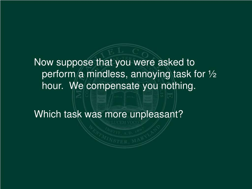 Now suppose that you were asked to perform a mindless, annoying task for ½ hour.  We compensate you nothing.