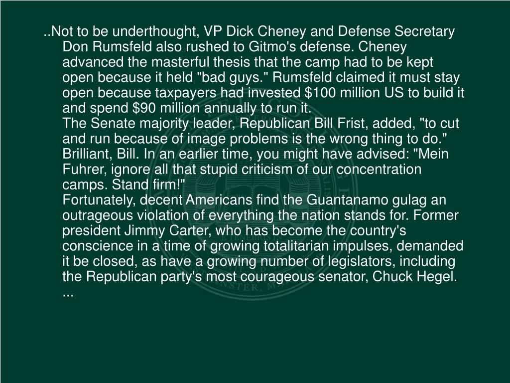 """..Not to be underthought, VP Dick Cheney and Defense Secretary Don Rumsfeld also rushed to Gitmo's defense. Cheney advanced the masterful thesis that the camp had to be kept open because it held """"bad guys."""" Rumsfeld claimed it must stay open because taxpayers had invested $100 million US to build it and spend $90 million annually to run it."""