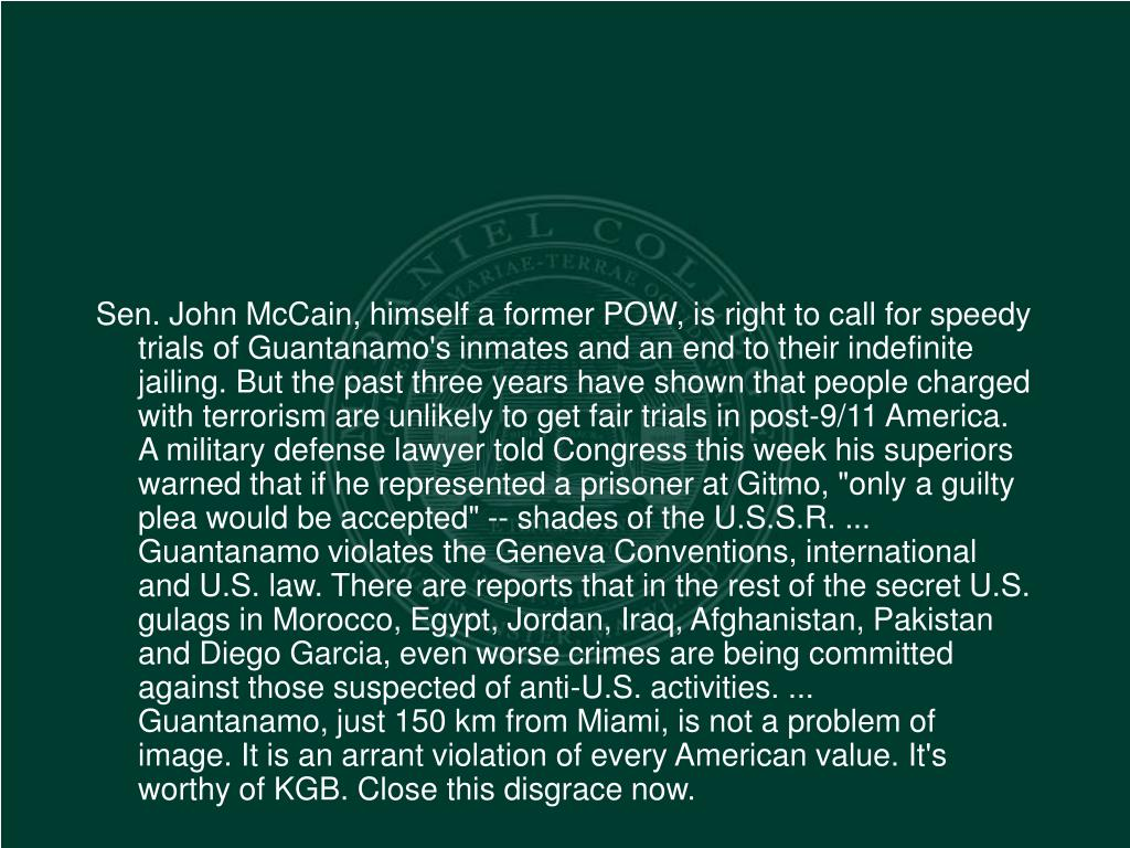 """Sen. John McCain, himself a former POW, is right to call for speedy trials of Guantanamo's inmates and an end to their indefinite jailing. But the past three years have shown that people charged with terrorism are unlikely to get fair trials in post-9/11 America. A military defense lawyer told Congress this week his superiors warned that if he represented a prisoner at Gitmo, """"only a guilty plea would be accepted"""" -- shades of the U.S.S.R. ..."""