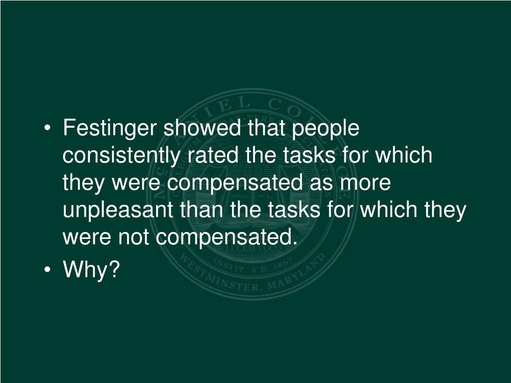 Festinger showed that people consistently rated the tasks for which they were compensated as more unpleasant than the tasks for which they were not compensated.