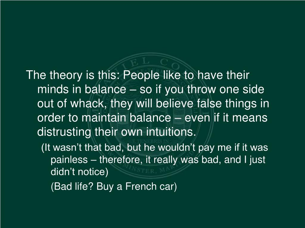The theory is this: People like to have their minds in balance – so if you throw one side out of whack, they will believe false things in order to maintain balance – even if it means distrusting their own intuitions.