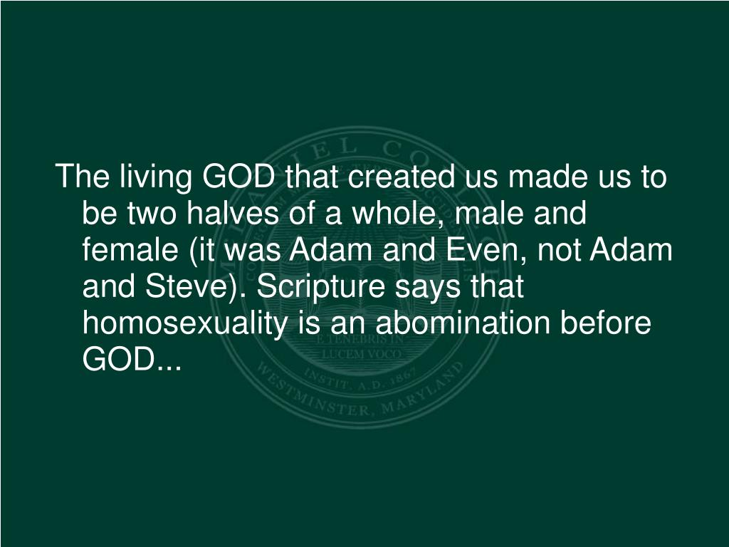 The living GOD that created us made us to be two halves of a whole, male and female (it was Adam and Even, not Adam and Steve). Scripture says that homosexuality is an abomination before GOD...