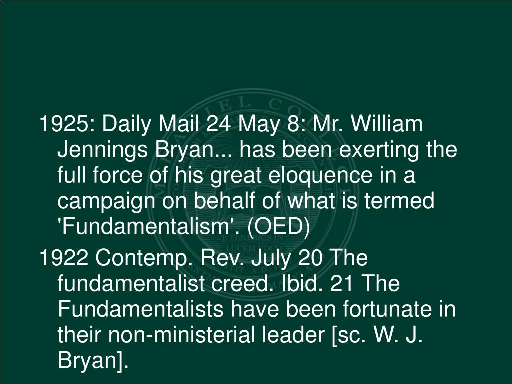 1925: Daily Mail 24 May 8: Mr. William Jennings Bryan... has been exerting the full force of his great eloquence in a campaign on behalf of what is termed 'Fundamentalism'. (OED)