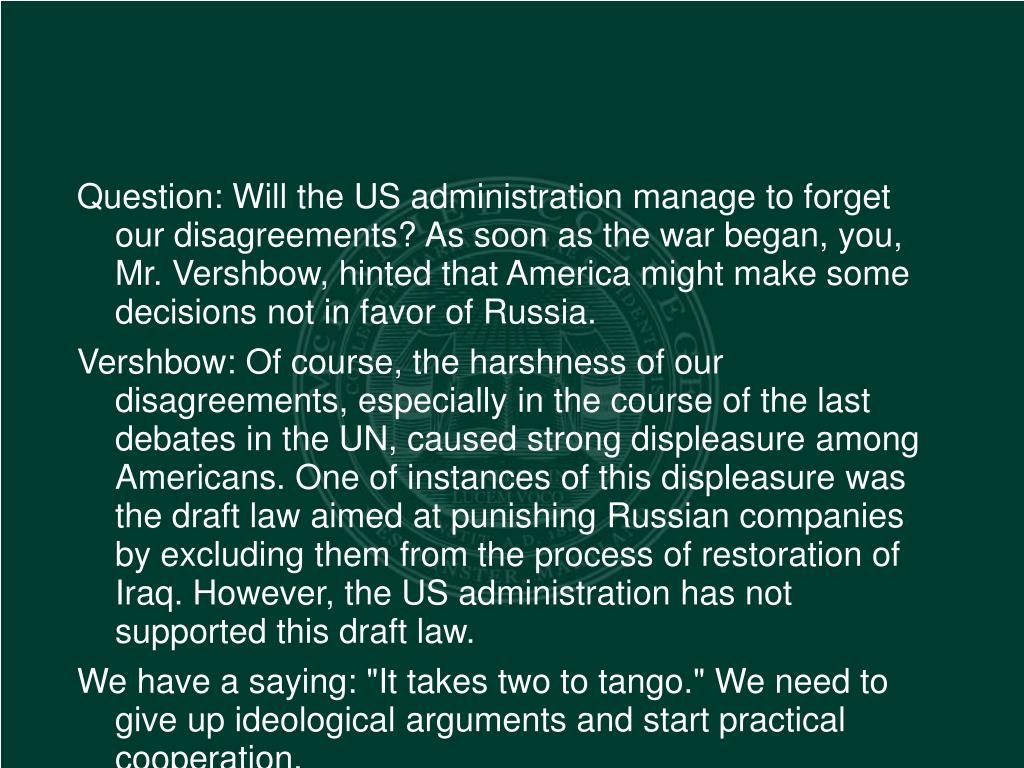 Question: Will the US administration manage to forget our disagreements? As soon as the war began, you, Mr. Vershbow, hinted that America might make some decisions not in favor of Russia.