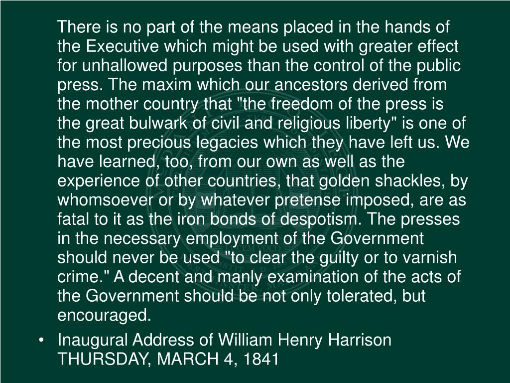 """There is no part of the means placed in the hands of the Executive which might be used with greater effect for unhallowed purposes than the control of the public press. The maxim which our ancestors derived from the mother country that """"the freedom of the press is the great bulwark of civil and religious liberty"""" is one of the most precious legacies which they have left us. We have learned, too, from our own as well as the experience of other countries, that golden shackles, by whomsoever or by whatever pretense imposed, are as fatal to it as the iron bonds of despotism. The presses in the necessary employment of the Government should never be used """"to clear the guilty or to varnish crime."""" A decent and manly examination of the acts of the Government should be not only tolerated, but encouraged."""