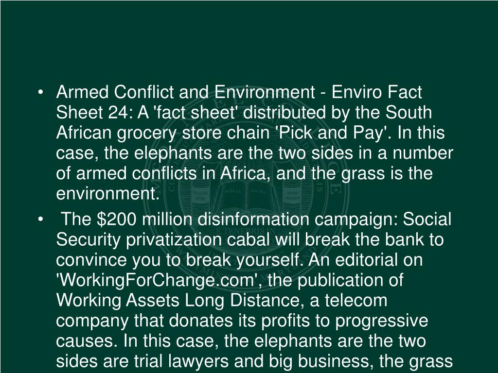 Armed Conflict and Environment - Enviro Fact Sheet 24: A 'fact sheet' distributed by the South African grocery store chain 'Pick and Pay'. In this case, the elephants are the two sides in a number of armed conflicts in Africa, and the grass is the environment.