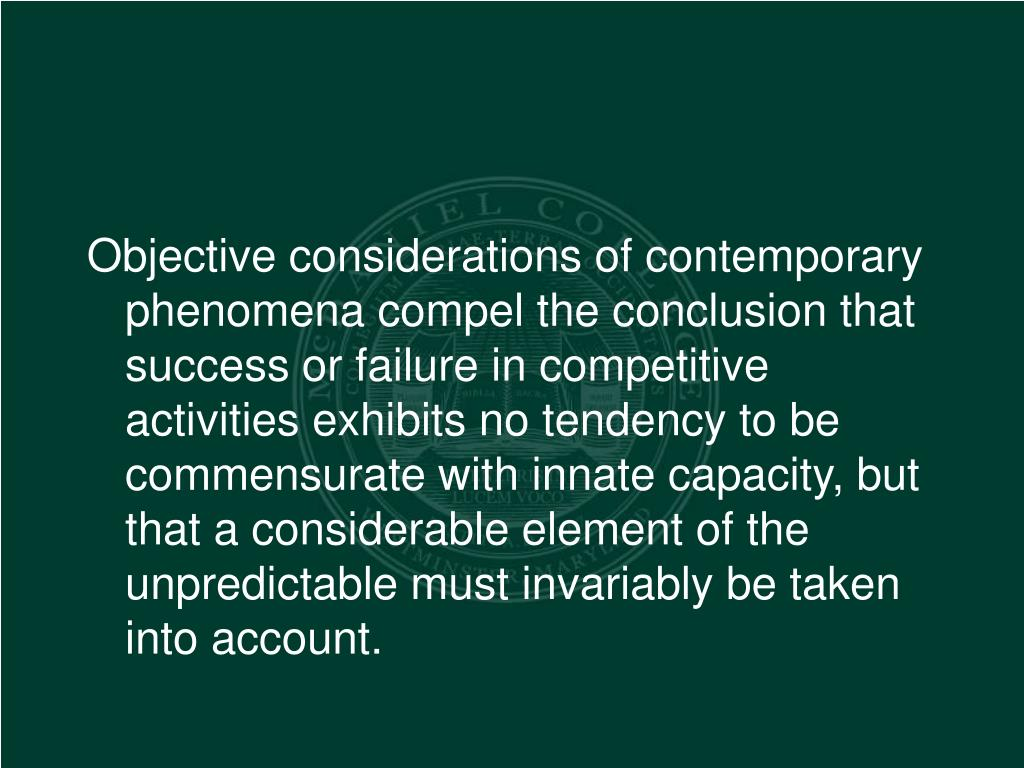Objective considerations of contemporary phenomena compel the conclusion that success or failure in competitive activities exhibits no tendency to be commensurate with innate capacity, but that a considerable element of the unpredictable must invariably be taken into account.