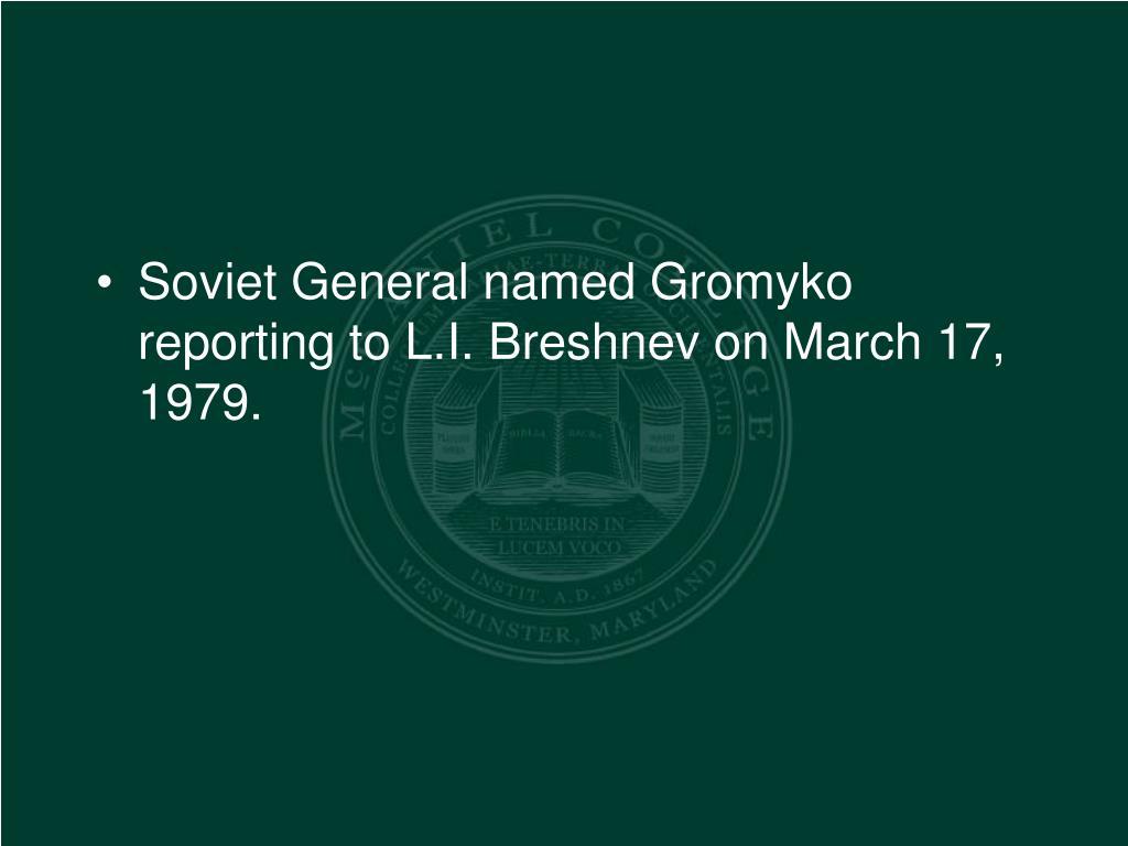 Soviet General named Gromyko reporting to L.I. Breshnev on March 17, 1979.