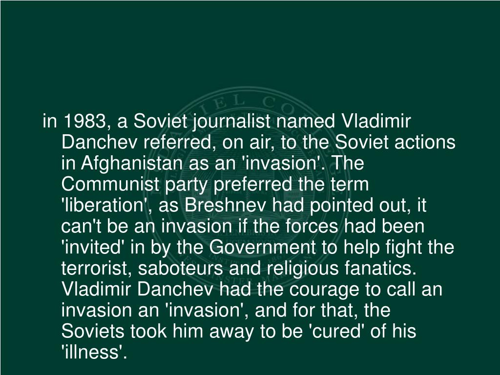 in 1983, a Soviet journalist named Vladimir Danchev referred, on air, to the Soviet actions in Afghanistan as an 'invasion'. The Communist party preferred the term 'liberation', as Breshnev had pointed out, it can't be an invasion if the forces had been 'invited' in by the Government to help fight the terrorist, saboteurs and religious fanatics. Vladimir Danchev had the courage to call an invasion an 'invasion', and for that, the Soviets took him away to be 'cured' of his 'illness'.