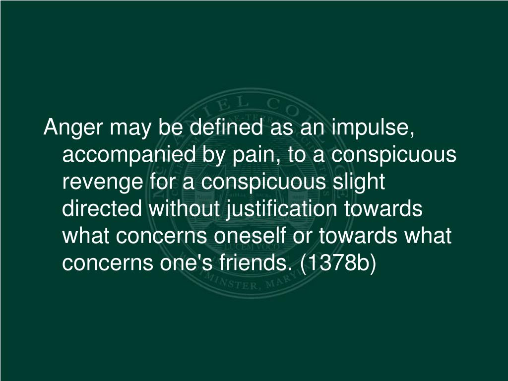 Anger may be defined as an impulse, accompanied by pain, to a conspicuous revenge for a conspicuous slight directed without justification towards what concerns oneself or towards what concerns one's friends. (1378b)