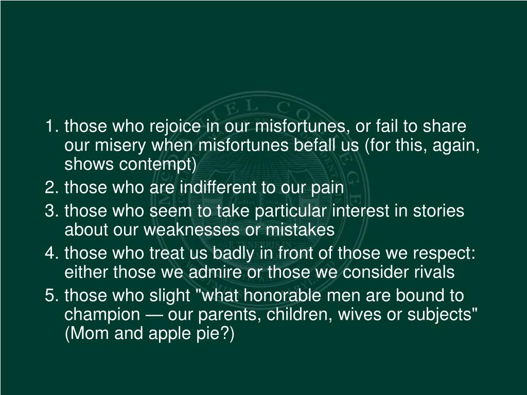 those who rejoice in our misfortunes, or fail to share our misery when misfortunes befall us (for this, again, shows contempt)