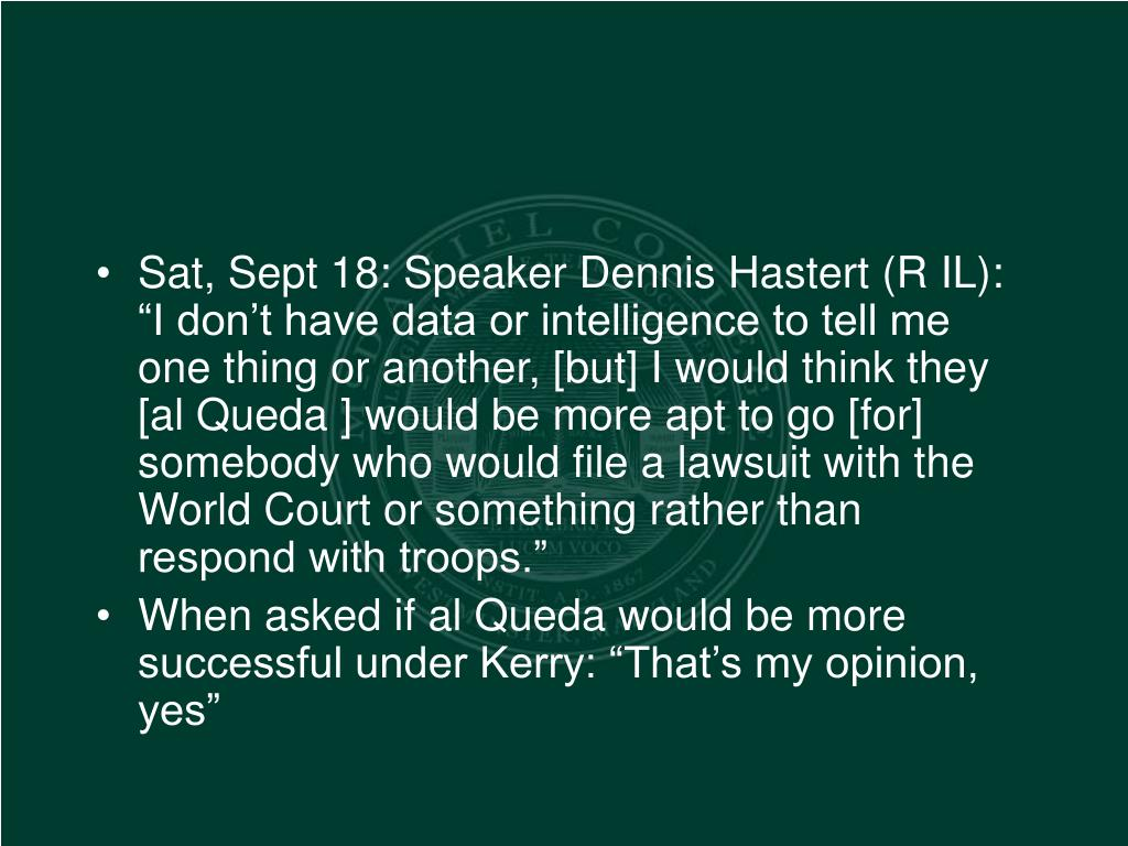 """Sat, Sept 18: Speaker Dennis Hastert (R IL): """"I don't have data or intelligence to tell me one thing or another, [but] I would think they [al Queda ] would be more apt to go [for] somebody who would file a lawsuit with the World Court or something rather than respond with troops."""""""