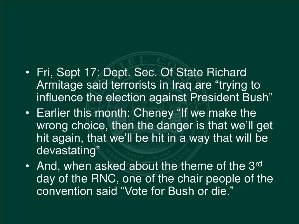 """Fri, Sept 17: Dept. Sec. Of State Richard Armitage said terrorists in Iraq are """"trying to influence the election against President Bush"""""""