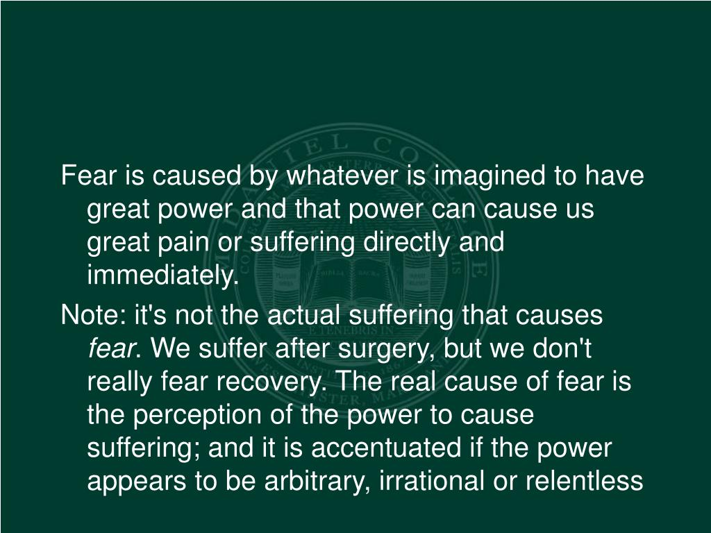 Fear is caused by whatever is imagined to have great power and that power can cause us great pain or suffering directly and immediately.