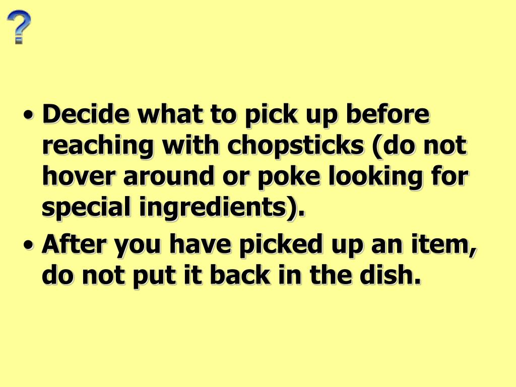 Decide what to pick up before reaching with chopsticks (do not hover around or poke looking for special ingredients).