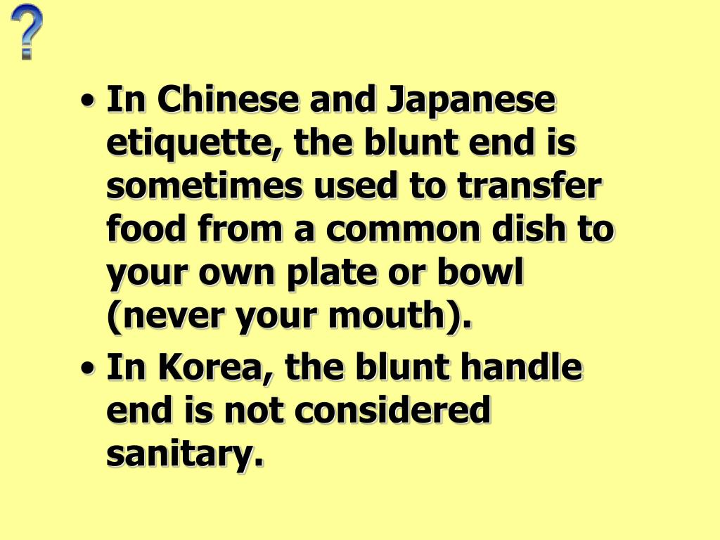 In Chinese and Japanese etiquette, the blunt end is sometimes used to transfer food from a common dish to your own plate or bowl (never your mouth).