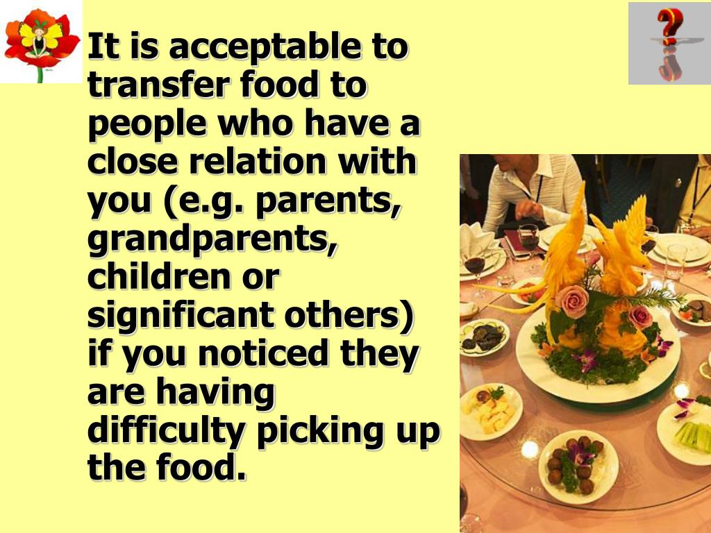 It is acceptable to transfer food to people who have a close relation with you (e.g. parents, grandparents, children or significant others) if you noticed they are having difficulty picking up the food.