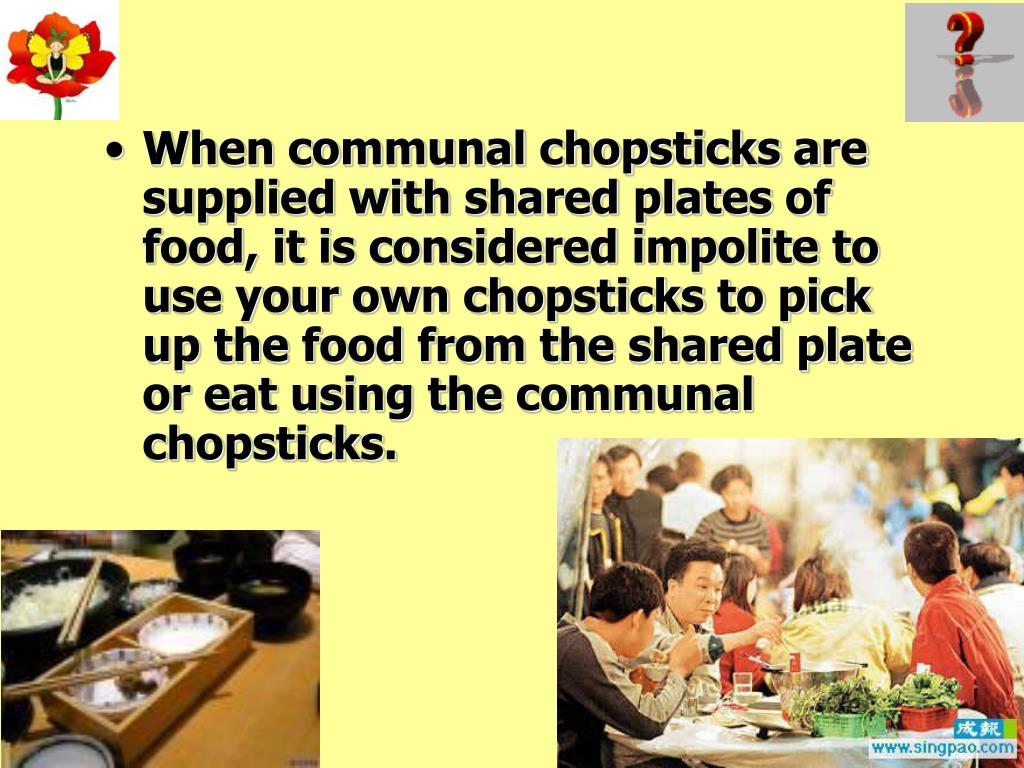 When communal chopsticks are supplied with shared plates of food, it is considered impolite to use your own chopsticks to pick up the food from the shared plate or eat using the communal chopsticks.