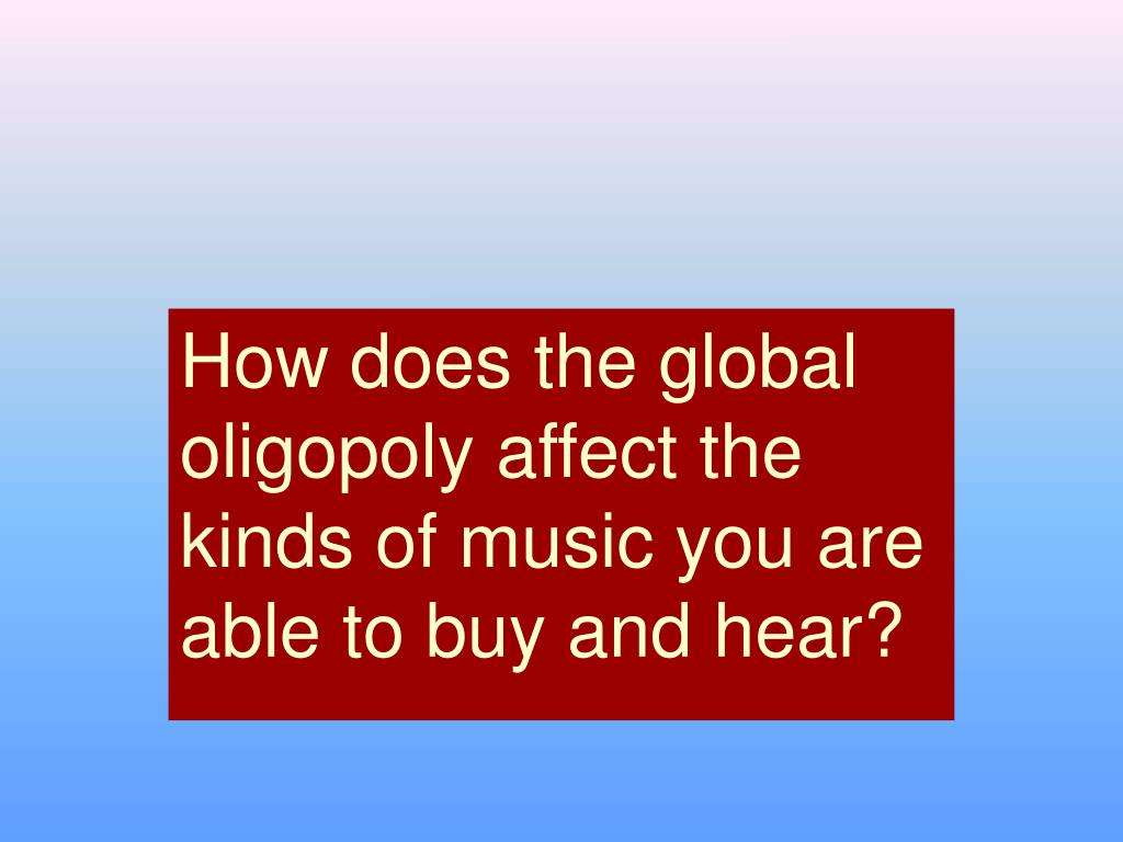 How does the global oligopoly affect the kinds of music you are able to buy and hear?