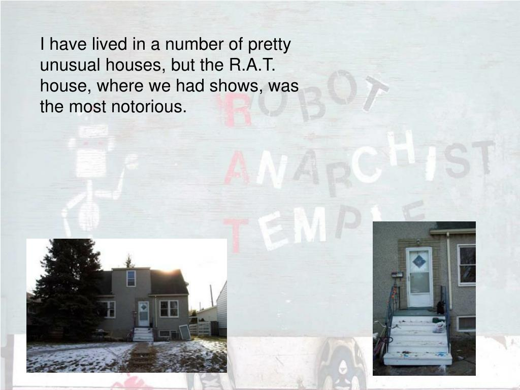 I have lived in a number of pretty unusual houses, but the R.A.T. house, where we had shows, was the most notorious.