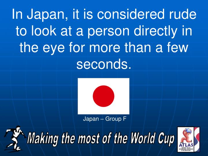 In Japan, it is considered rude to look at a person directly in the eye for more than a few seconds.