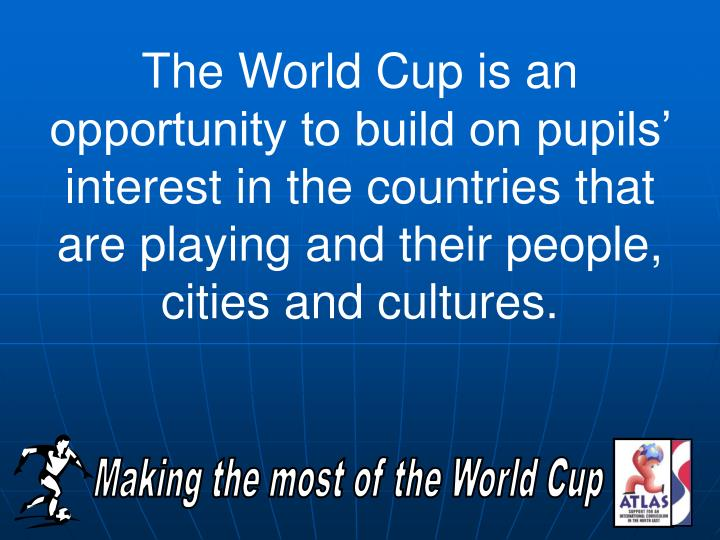 The World Cup is an opportunity to build on pupils' interest in the countries that are playing and their people, cities and cultures.