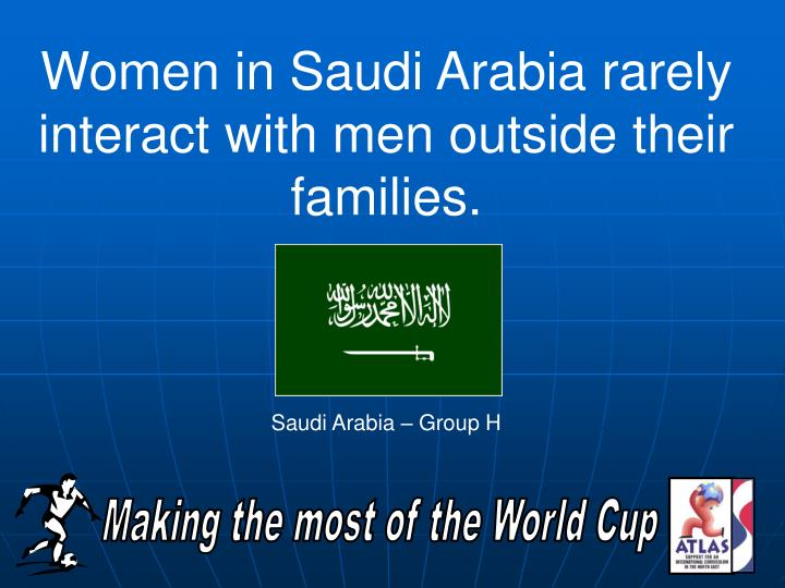 Women in Saudi Arabia rarely interact with men outside their families.