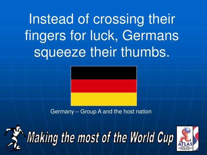 Instead of crossing their fingers for luck, Germans squeeze their thumbs.