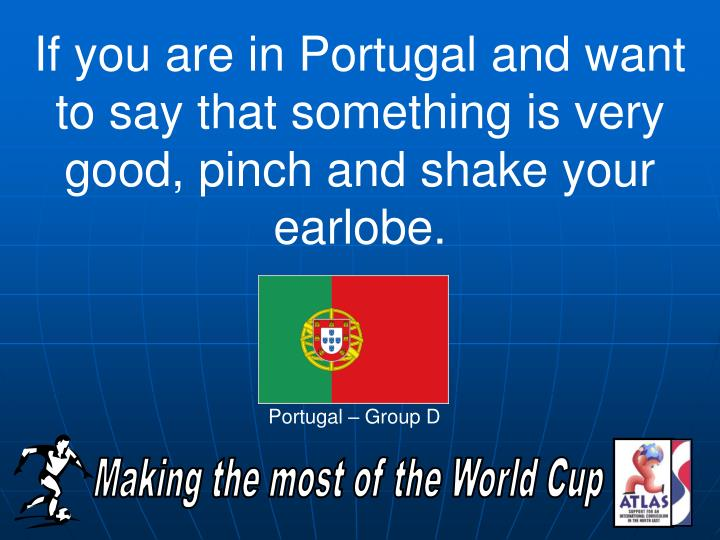 If you are in Portugal and want to say that something is very good, pinch and shake your earlobe.