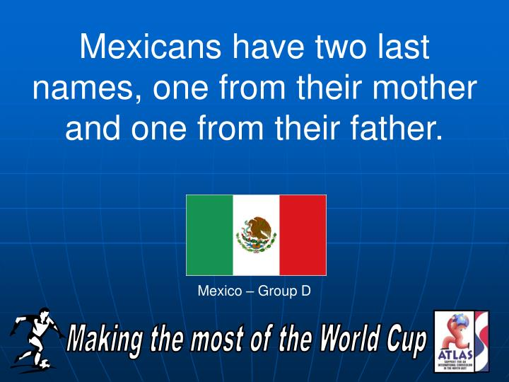 Mexicans have two last names, one from their mother and one from their father.
