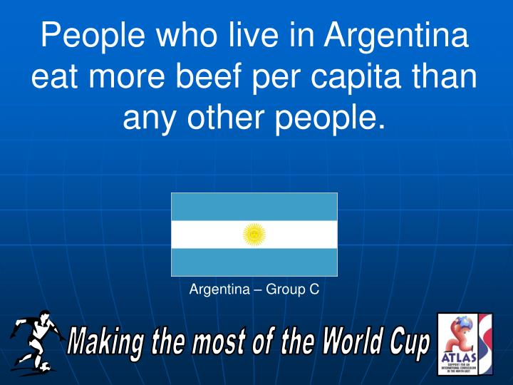 People who live in Argentina eat more beef per capita than any other people.