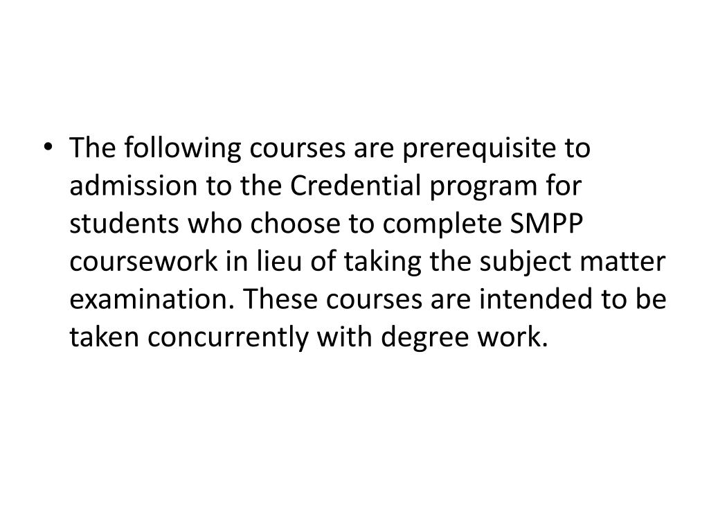The following courses are prerequisite to admission to the Credential program for students who choose to complete SMPP coursework in lieu of taking the subject matter examination. These courses are intended to be taken concurrently with degree work.