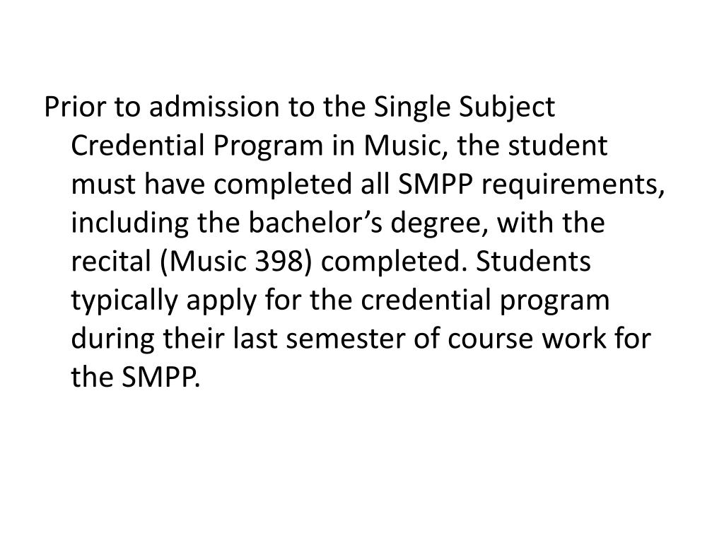 Prior to admission to the Single Subject Credential Program in Music, the student must have completed all SMPP requirements, including the bachelor's degree, with the recital (Music 398) completed. Students typically apply for the credential program during their last semester of course work for the SMPP.