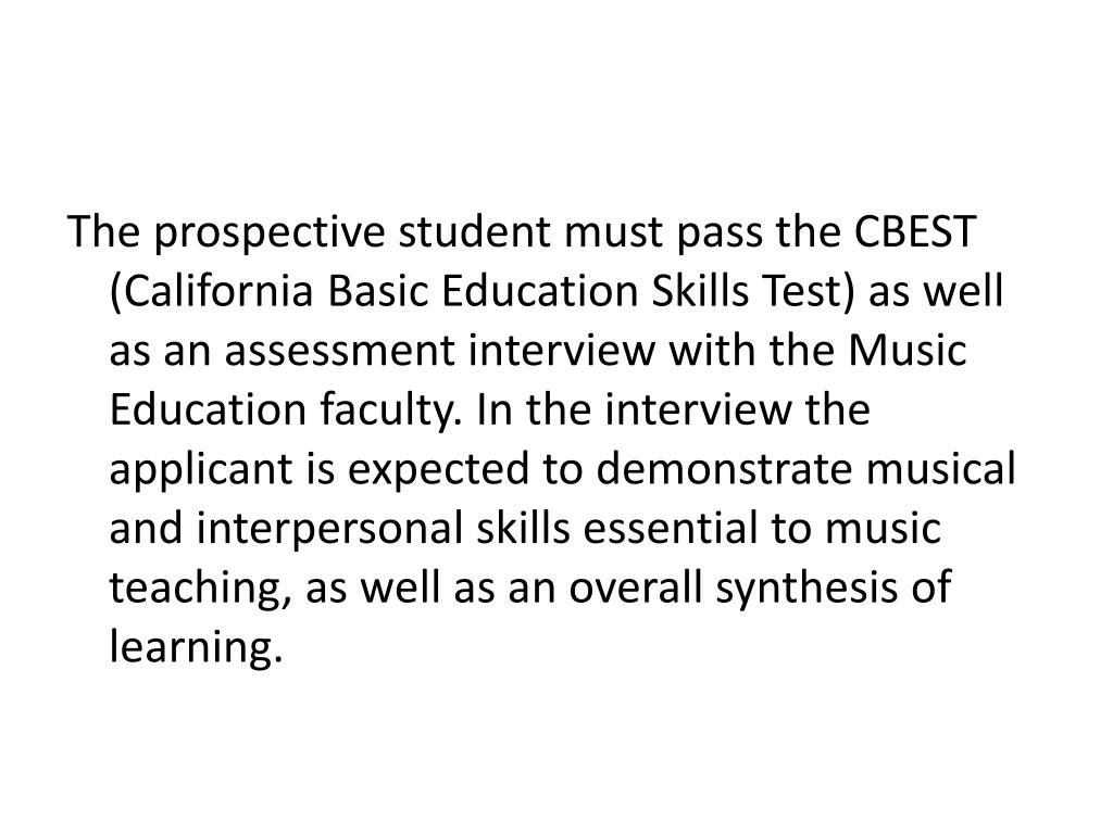 The prospective student must pass the CBEST (California Basic Education Skills Test) as well as an assessment interview with the Music Education faculty. In the interview the applicant is expected to demonstrate musical and interpersonal skills essential to music teaching, as well as an overall synthesis of learning.