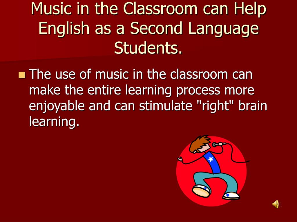 Music in the Classroom can Help English as a Second Language Students.