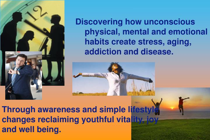 Discovering how unconscious physical, mental and emotional habits create stress, aging, addiction an...