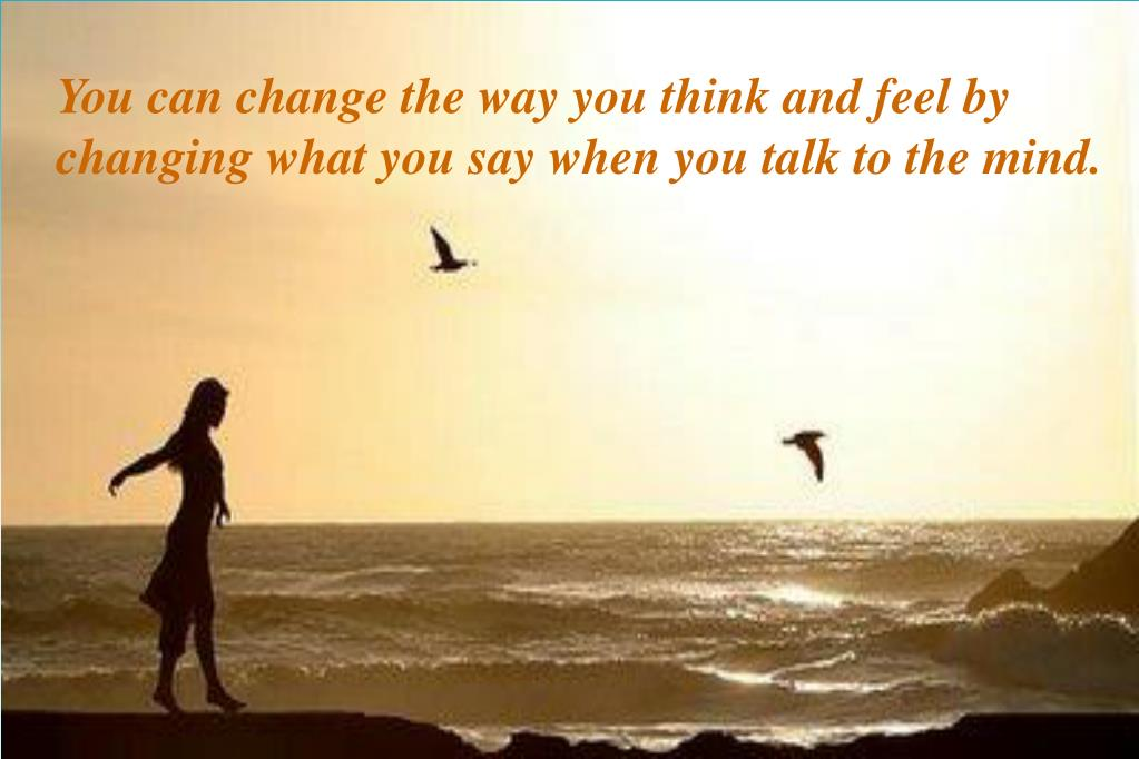 You can change the way you think and feel by