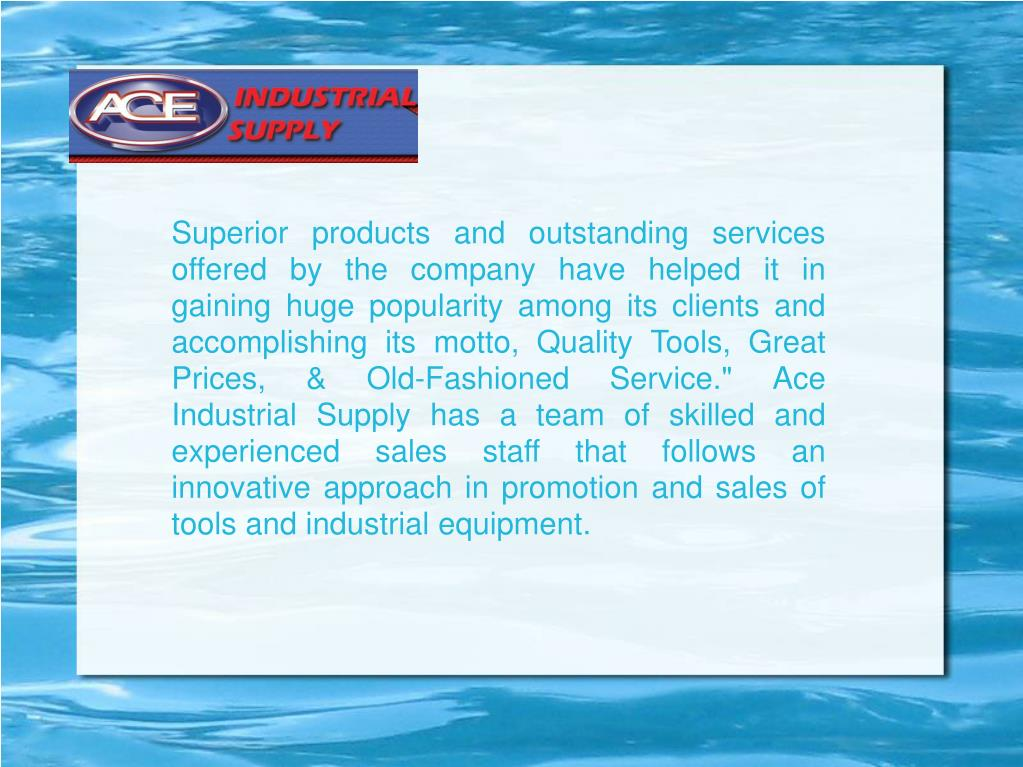 """Superior products and outstanding services offered by the company have helped it in gaining huge popularity among its clients and accomplishing its motto, Quality Tools, Great Prices, & Old-Fashioned Service."""" Ace Industrial Supply has a team of skilled and experienced sales staff that follows an innovative approach in promotion and sales of tools and industrial equipment."""