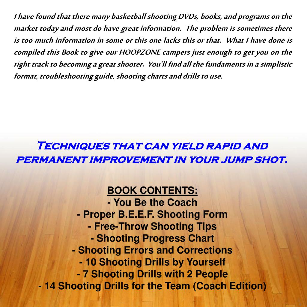 I have found that there many basketball shooting DVDs, books, and programs on the market today and most do have great information.  The problem is sometimes there is too much information in some or this one lacks this or that.  What I have done is compiled this Book to give our HOOPZONE campers just enough to get you on the right track to becoming a great shooter.  You'll find all the fundaments in a simplistic format, troubleshooting guide, shooting charts and drills to use.