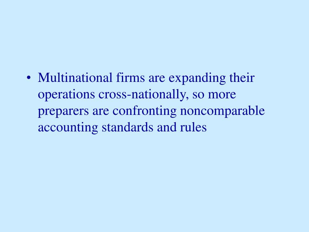 Multinational firms are expanding their operations cross-nationally, so more preparers are confronting noncomparable accounting standards and rules
