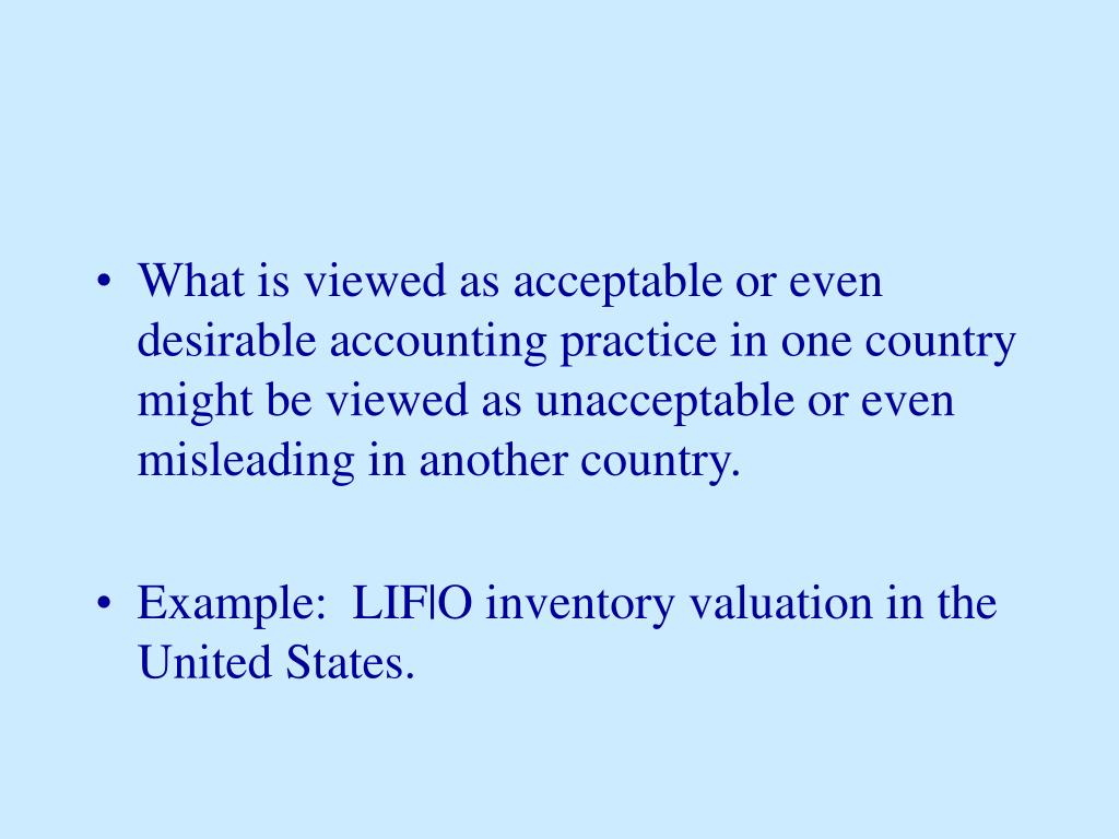 What is viewed as acceptable or even desirable accounting practice in one country might be viewed as unacceptable or even misleading in another country.