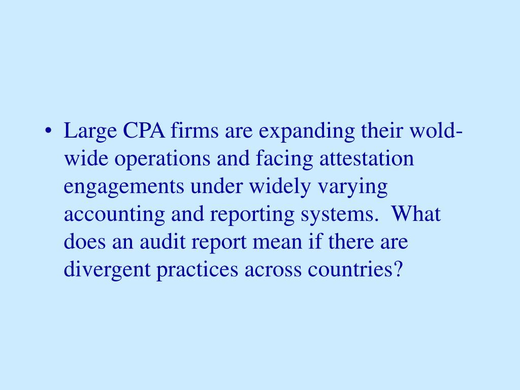 Large CPA firms are expanding their wold-wide operations and facing attestation engagements under widely varying accounting and reporting systems.  What does an audit report mean if there are divergent practices across countries?