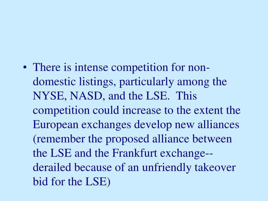 There is intense competition for non-domestic listings, particularly among the NYSE, NASD, and the LSE.  This competition could increase to the extent the European exchanges develop new alliances (remember the proposed alliance between the LSE and the Frankfurt exchange--derailed because of an unfriendly takeover bid for the LSE)