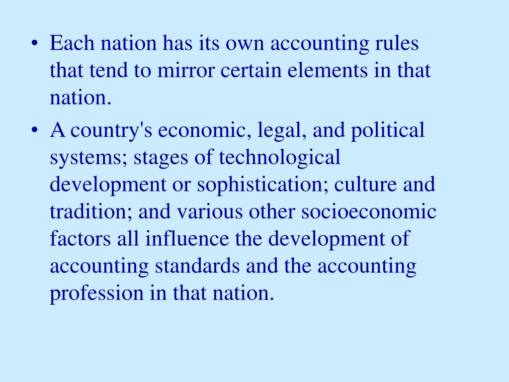 Each nation has its own accounting rules that tend to mirror certain elements in that nation.
