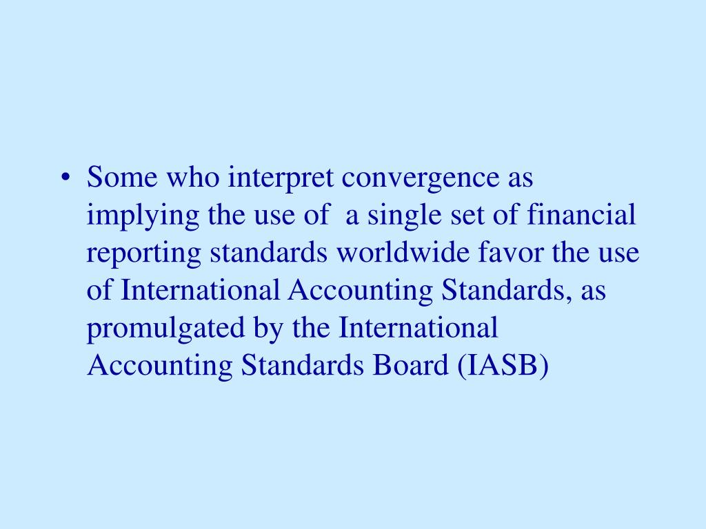 Some who interpret convergence as implying the use of  a single set of financial reporting standards worldwide favor the use of International Accounting Standards, as promulgated by the International Accounting Standards Board (IASB)