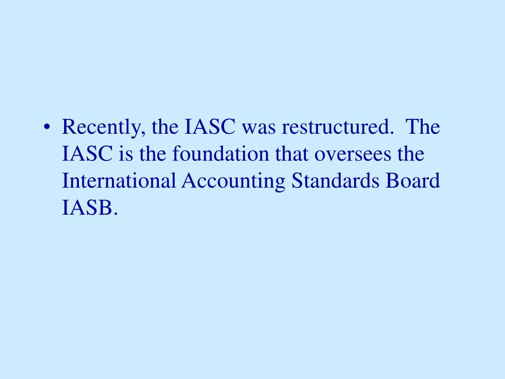 Recently, the IASC was restructured.  The IASC is the foundation that oversees the International Accounting Standards Board IASB.