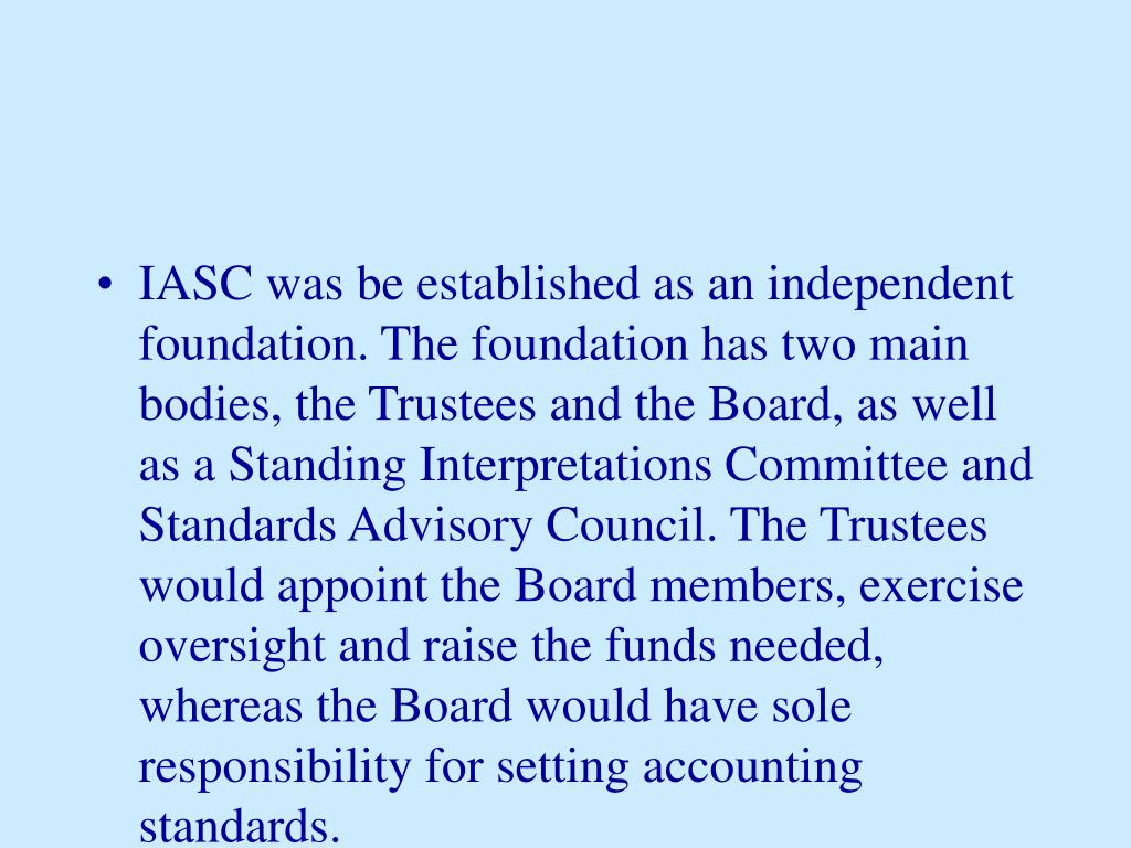 IASC was be established as an independent foundation. The foundation has two main bodies, the Trustees and the Board, as well as a Standing Interpretations Committee and Standards Advisory Council. The Trustees would appoint the Board members, exercise oversight and raise the funds needed, whereas the Board would have sole responsibility for setting accounting standards.