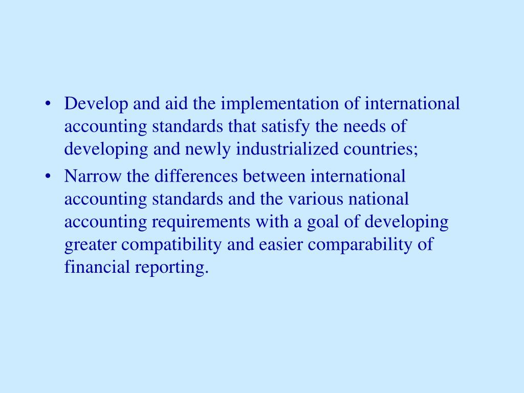 Develop and aid the implementation of international accounting standards that satisfy the needs of developing and newly industrialized countries;