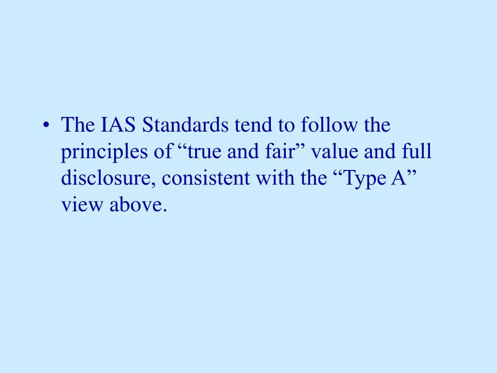 """The IAS Standards tend to follow the principles of """"true and fair"""" value and full disclosure, consistent with the """"Type A"""" view above."""