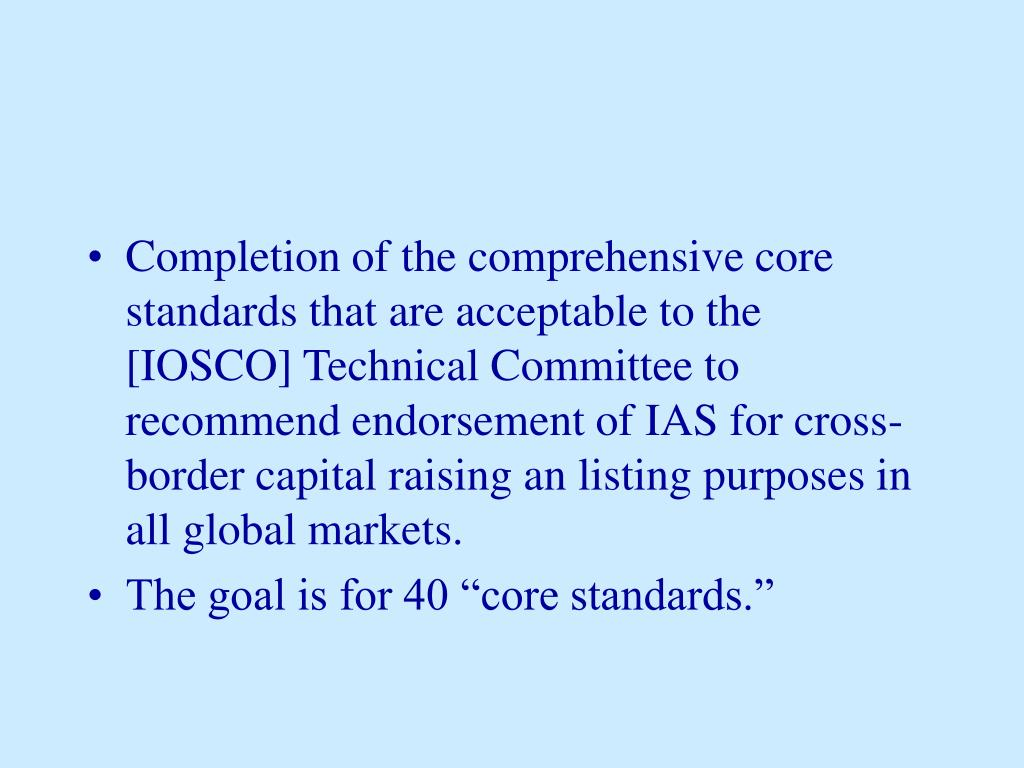 Completion of the comprehensive core standards that are acceptable to the [IOSCO] Technical Committee to recommend endorsement of IAS for cross-border capital raising an listing purposes in all global markets.